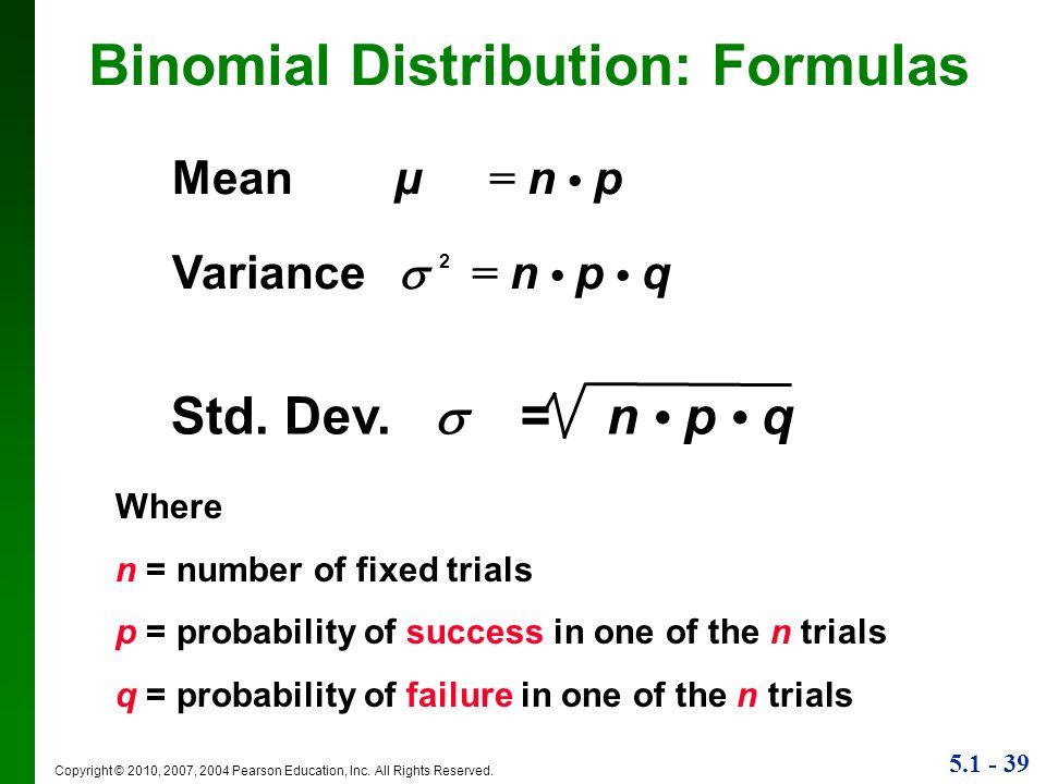 5.1 - 39 Copyright © 2010, 2007, 2004 Pearson Education, Inc. All Rights Reserved. Binomial Distribution: Formulas Std. Dev. = n p q Mean µ = n p Vari