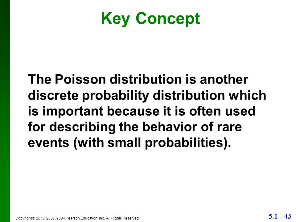 5.1 - 43 Copyright © 2010, 2007, 2004 Pearson Education, Inc. All Rights Reserved. Key Concept The Poisson distribution is another discrete probabilit