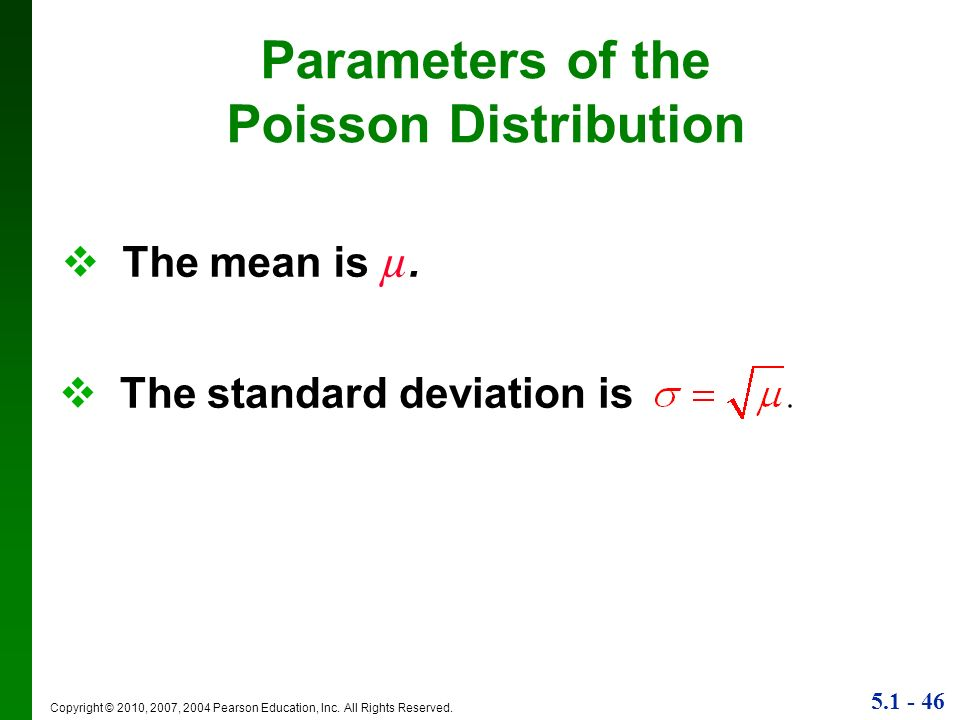 5.1 - 46 Copyright © 2010, 2007, 2004 Pearson Education, Inc. All Rights Reserved. Parameters of the Poisson Distribution The mean is µ. The standard