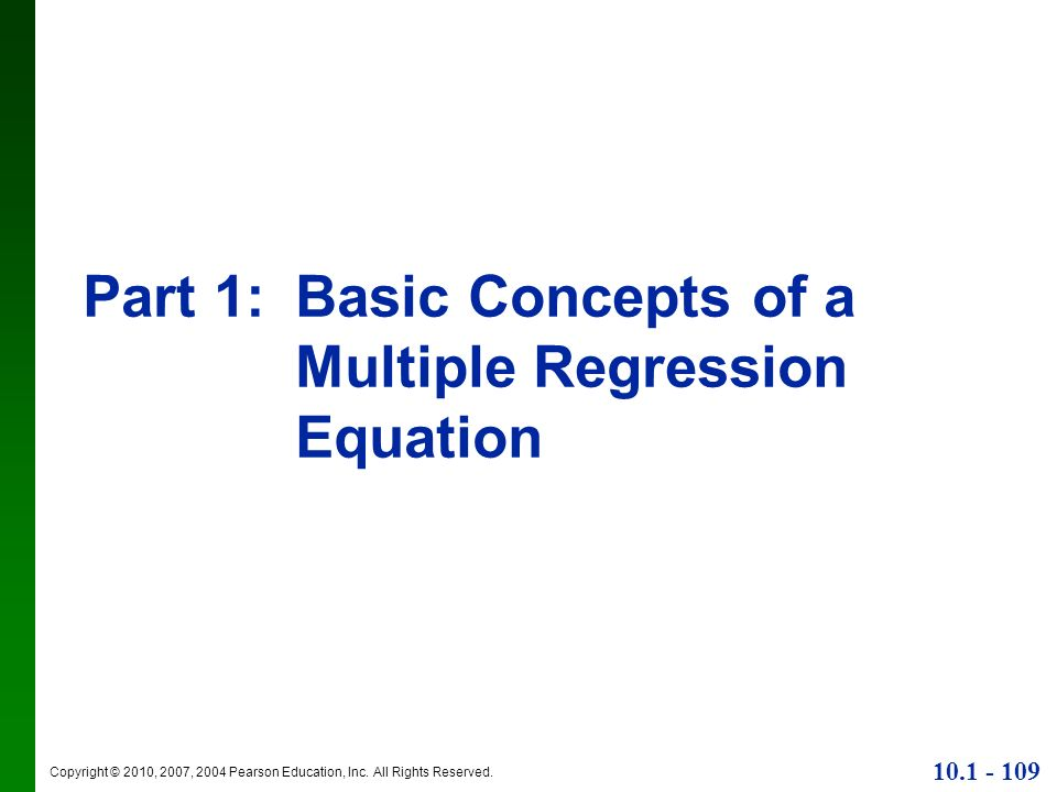 Copyright © 2010, 2007, 2004 Pearson Education, Inc. All Rights Reserved. 10.1 - 109 Part 1:Basic Concepts of a Multiple Regression Equation