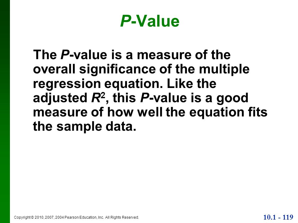 Copyright © 2010, 2007, 2004 Pearson Education, Inc. All Rights Reserved. 10.1 - 119 P-Value The P-value is a measure of the overall significance of t