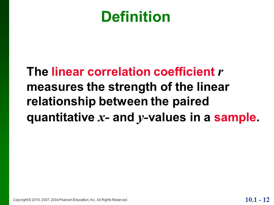 Copyright © 2010, 2007, 2004 Pearson Education, Inc. All Rights Reserved. 10.1 - 12 Definition The linear correlation coefficient r measures the stren