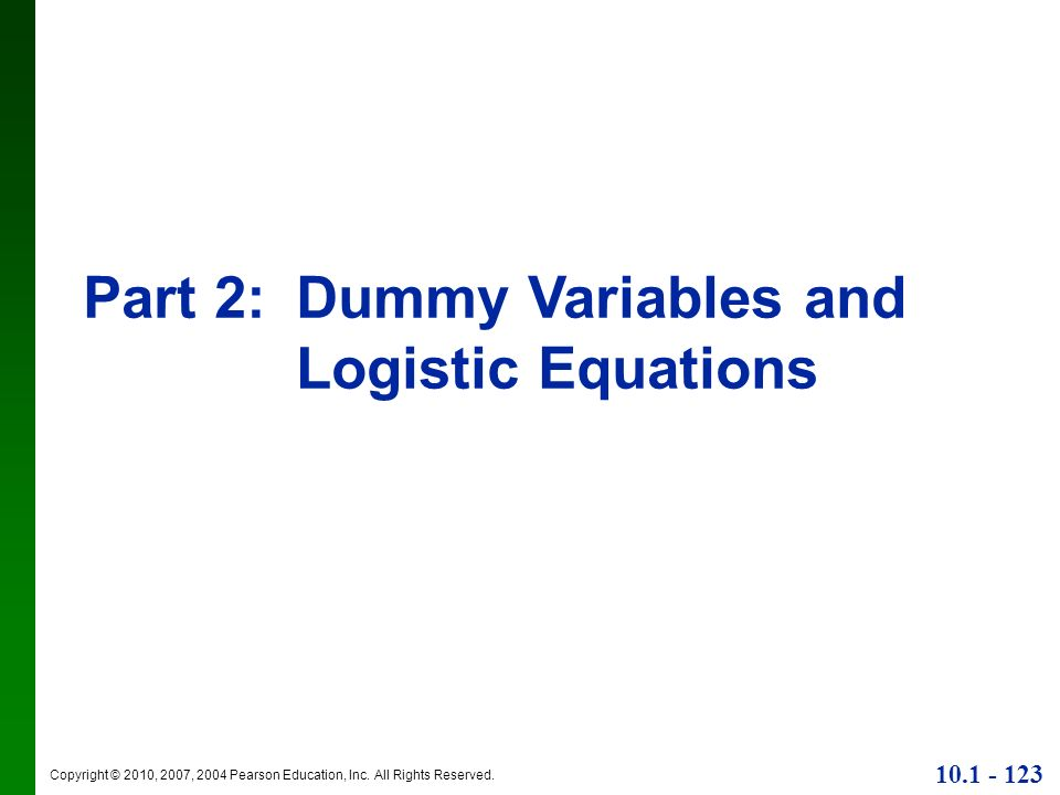 Copyright © 2010, 2007, 2004 Pearson Education, Inc. All Rights Reserved. 10.1 - 123 Part 2:Dummy Variables and Logistic Equations