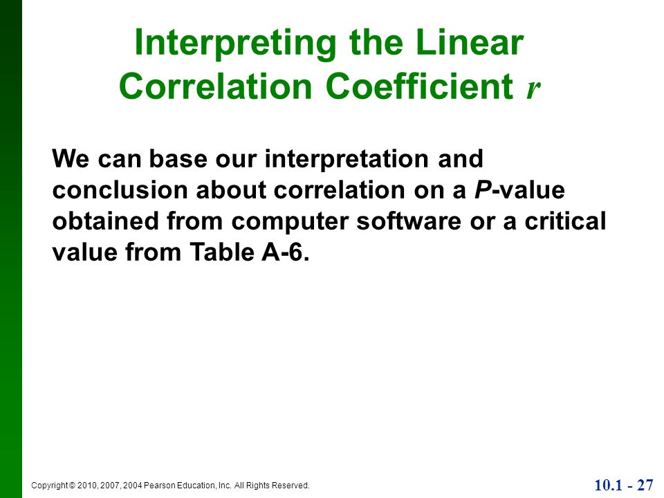 Copyright © 2010, 2007, 2004 Pearson Education, Inc. All Rights Reserved. 10.1 - 27 Interpreting the Linear Correlation Coefficient r We can base our