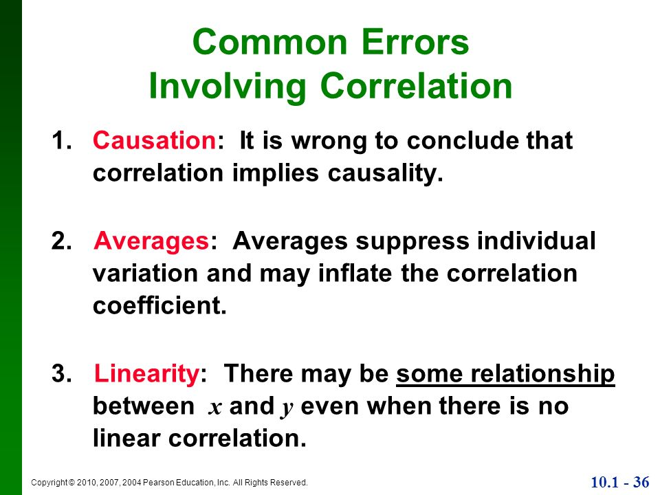 Copyright © 2010, 2007, 2004 Pearson Education, Inc. All Rights Reserved. 10.1 - 36 Common Errors Involving Correlation 1. Causation: It is wrong to c