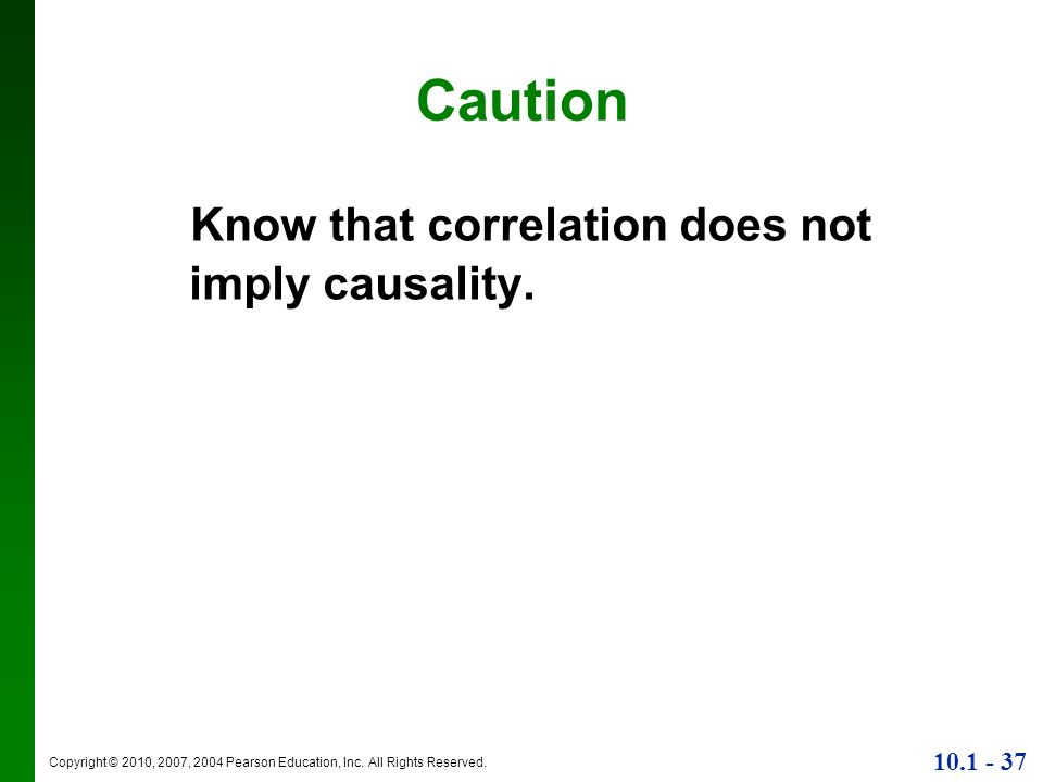 Copyright © 2010, 2007, 2004 Pearson Education, Inc. All Rights Reserved. 10.1 - 37 Caution Know that correlation does not imply causality.