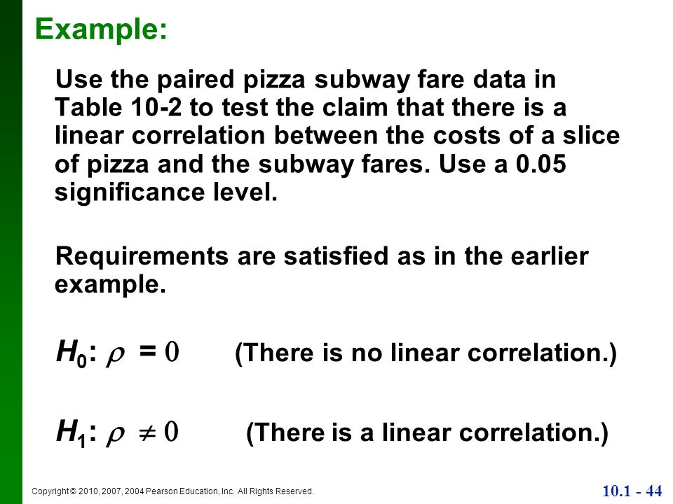 Copyright © 2010, 2007, 2004 Pearson Education, Inc. All Rights Reserved. 10.1 - 44 Example: Use the paired pizza subway fare data in Table 10-2 to te