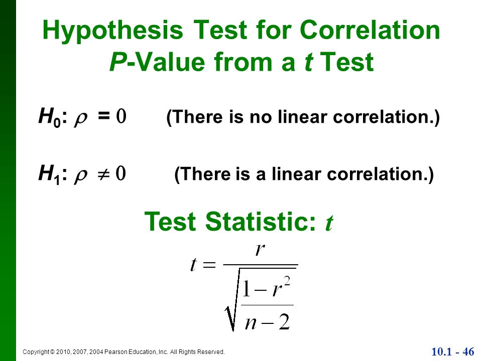 Copyright © 2010, 2007, 2004 Pearson Education, Inc. All Rights Reserved. 10.1 - 46 Hypothesis Test for Correlation P-Value from a t Test H 0 : = (The
