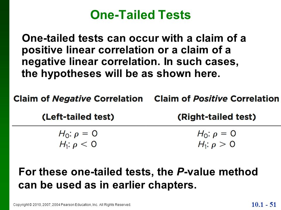 Copyright © 2010, 2007, 2004 Pearson Education, Inc. All Rights Reserved. 10.1 - 51 One-Tailed Tests One-tailed tests can occur with a claim of a posi