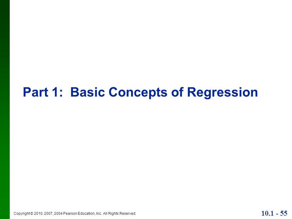 Copyright © 2010, 2007, 2004 Pearson Education, Inc. All Rights Reserved. 10.1 - 55 Part 1: Basic Concepts of Regression