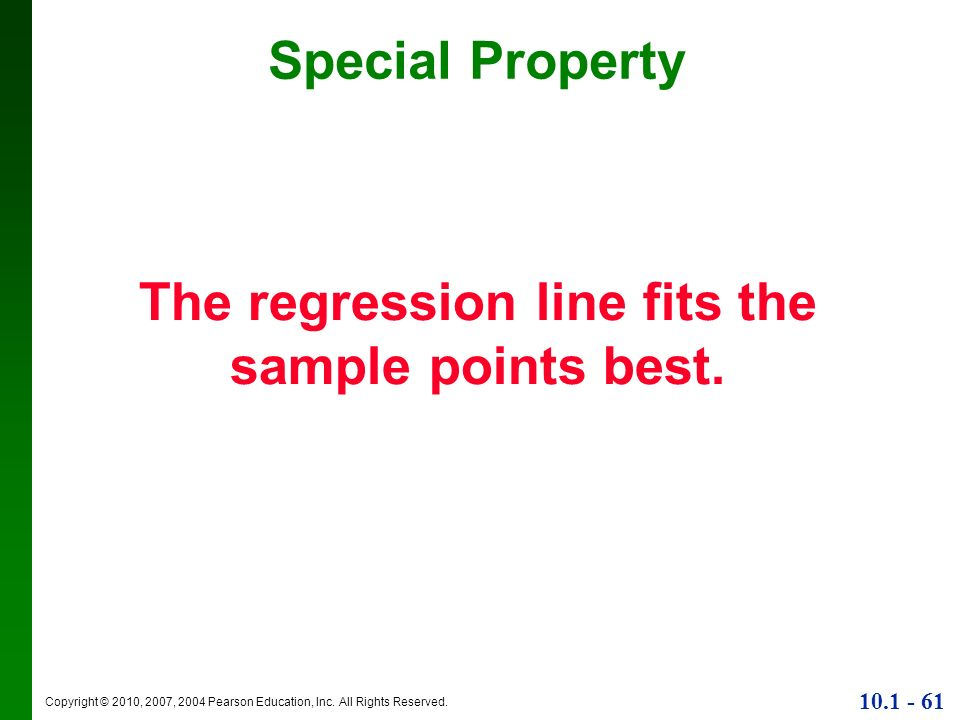Copyright © 2010, 2007, 2004 Pearson Education, Inc. All Rights Reserved. 10.1 - 61 The regression line fits the sample points best. Special Property