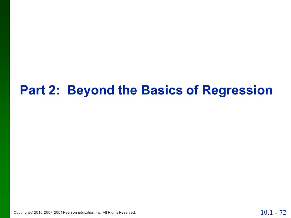 Copyright © 2010, 2007, 2004 Pearson Education, Inc. All Rights Reserved. 10.1 - 72 Part 2: Beyond the Basics of Regression