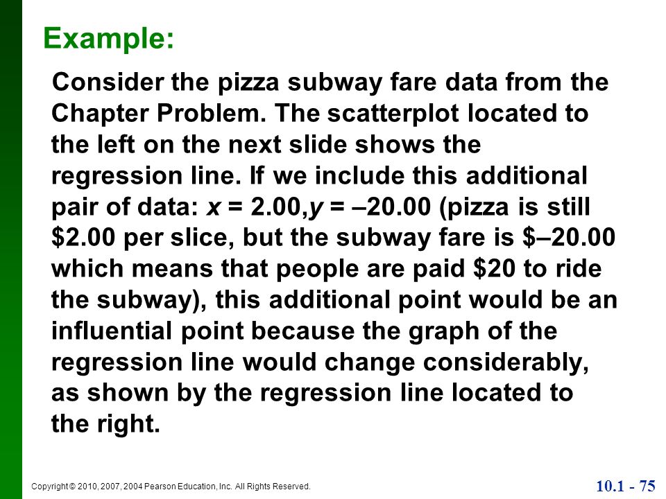 Copyright © 2010, 2007, 2004 Pearson Education, Inc. All Rights Reserved. 10.1 - 75 Example: Consider the pizza subway fare data from the Chapter Prob