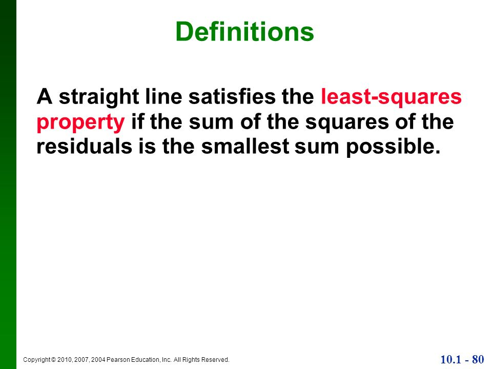 Copyright © 2010, 2007, 2004 Pearson Education, Inc. All Rights Reserved. 10.1 - 80 A straight line satisfies the least-squares property if the sum of