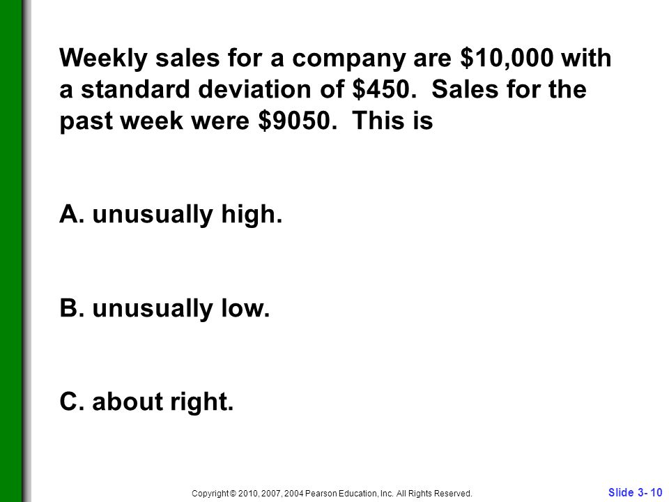 Slide 3- 10 Copyright © 2010, 2007, 2004 Pearson Education, Inc. All Rights Reserved. Weekly sales for a company are $10,000 with a standard deviation