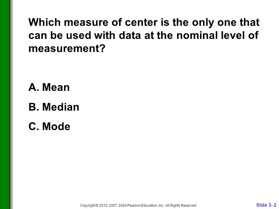 Slide 3- 2 Copyright © 2010, 2007, 2004 Pearson Education, Inc. All Rights Reserved. Which measure of center is the only one that can be used with dat