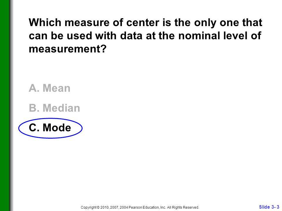 Slide 3- 3 Copyright © 2010, 2007, 2004 Pearson Education, Inc. All Rights Reserved. Which measure of center is the only one that can be used with dat