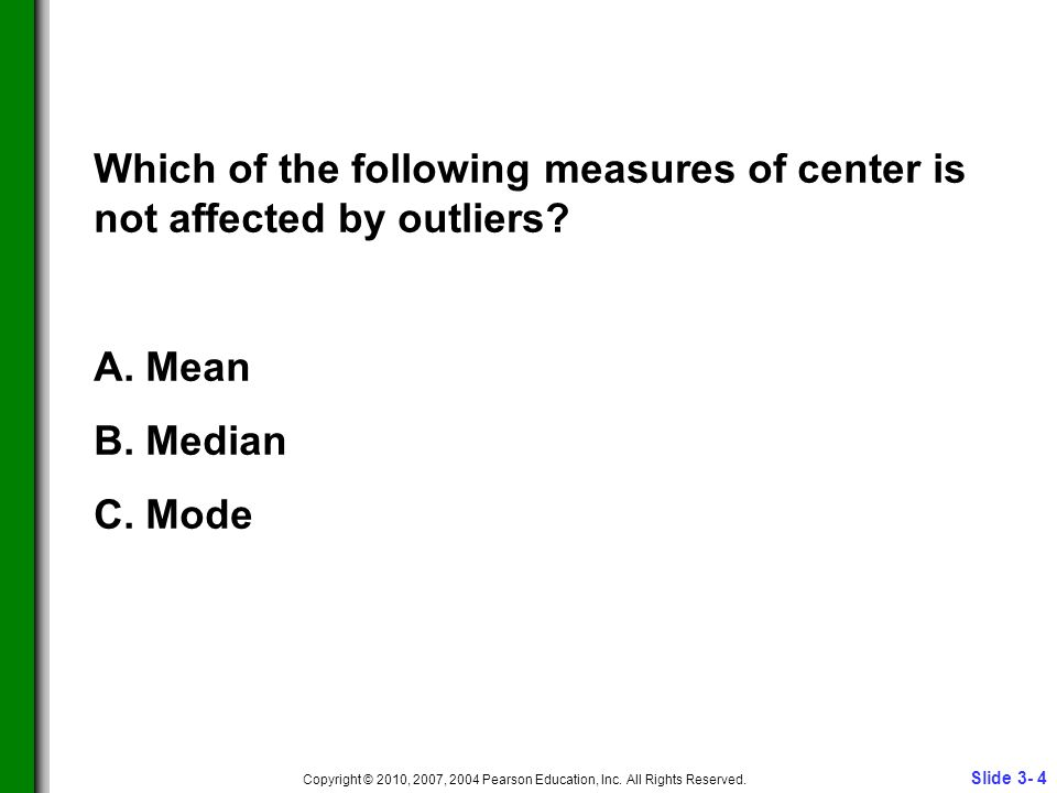 Slide 3- 4 Copyright © 2010, 2007, 2004 Pearson Education, Inc. All Rights Reserved. Which of the following measures of center is not affected by outl