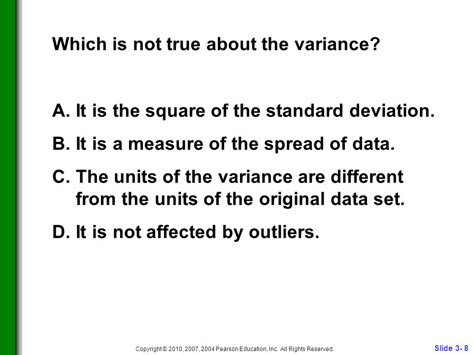Slide 3- 8 Copyright © 2010, 2007, 2004 Pearson Education, Inc. All Rights Reserved. Which is not true about the variance? A.It is the square of the s