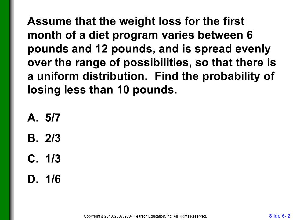 Slide 6- 2 Copyright © 2010, 2007, 2004 Pearson Education, Inc. All Rights Reserved. Assume that the weight loss for the first month of a diet program