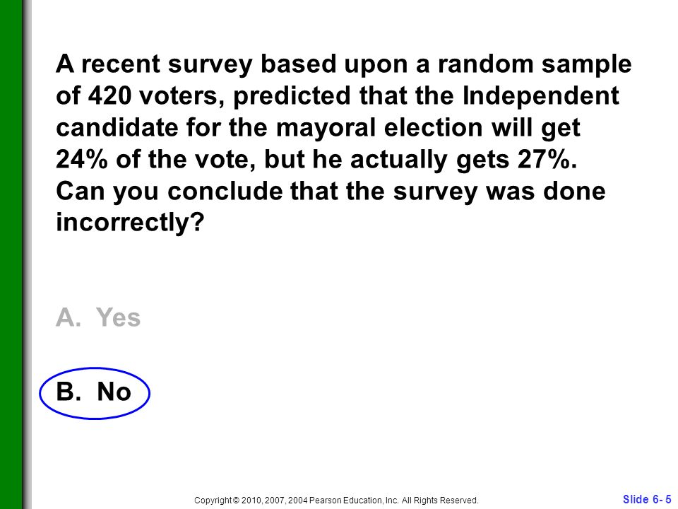 Slide 6- 5 Copyright © 2010, 2007, 2004 Pearson Education, Inc. All Rights Reserved. A recent survey based upon a random sample of 420 voters, predict