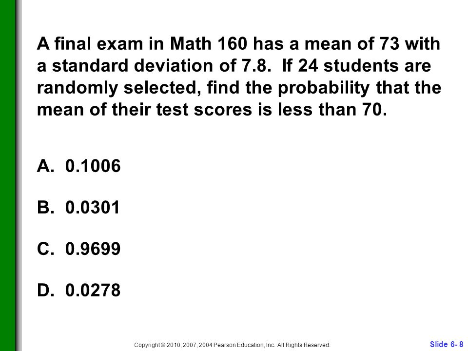 Slide 6- 8 Copyright © 2010, 2007, 2004 Pearson Education, Inc. All Rights Reserved. A final exam in Math 160 has a mean of 73 with a standard deviati