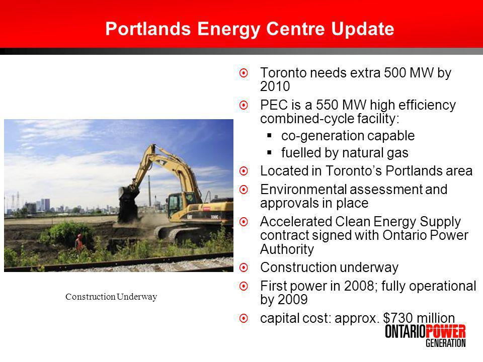 Portlands Energy Centre Update Toronto needs extra 500 MW by 2010 PEC is a 550 MW high efficiency combined-cycle facility: co-generation capable fuelled by natural gas Located in Torontos Portlands area Environmental assessment and approvals in place Accelerated Clean Energy Supply contract signed with Ontario Power Authority Construction underway First power in 2008; fully operational by 2009 capital cost: approx.