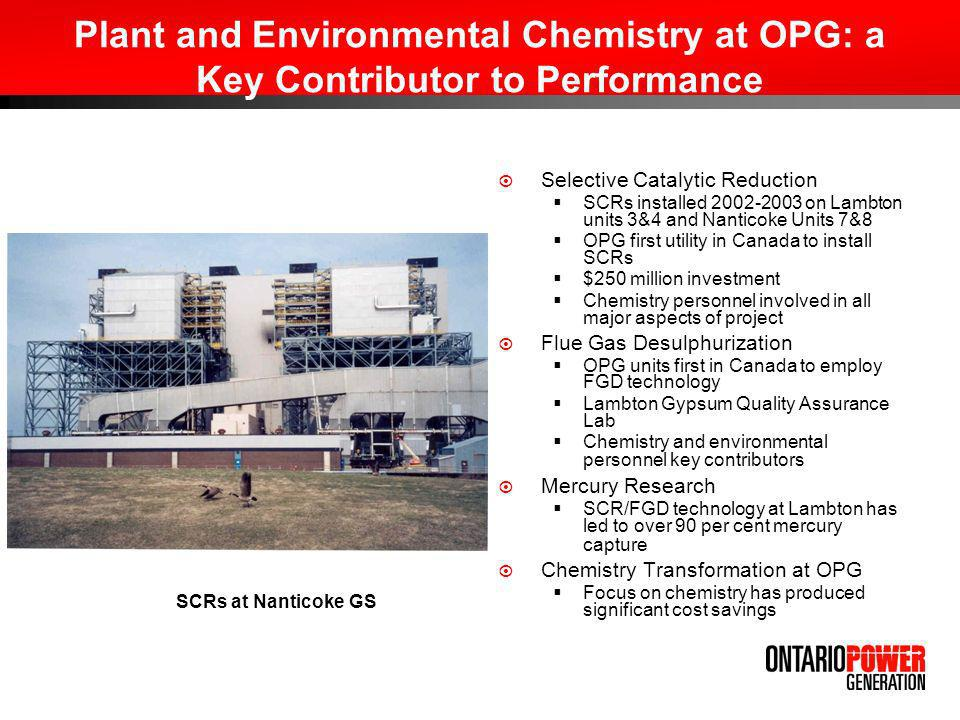Plant and Environmental Chemistry at OPG: a Key Contributor to Performance Selective Catalytic Reduction SCRs installed 2002-2003 on Lambton units 3&4 and Nanticoke Units 7&8 OPG first utility in Canada to install SCRs $250 million investment Chemistry personnel involved in all major aspects of project Flue Gas Desulphurization OPG units first in Canada to employ FGD technology Lambton Gypsum Quality Assurance Lab Chemistry and environmental personnel key contributors Mercury Research SCR/FGD technology at Lambton has led to over 90 per cent mercury capture Chemistry Transformation at OPG Focus on chemistry has produced significant cost savings SCRs at Nanticoke GS