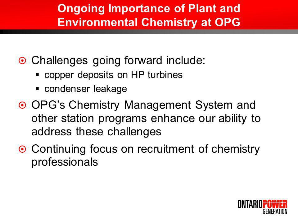 Ongoing Importance of Plant and Environmental Chemistry at OPG Challenges going forward include: copper deposits on HP turbines condenser leakage OPGs Chemistry Management System and other station programs enhance our ability to address these challenges Continuing focus on recruitment of chemistry professionals