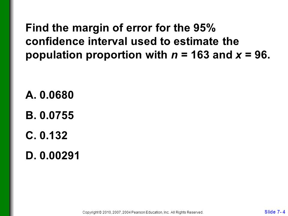 Slide 7- 4 Copyright © 2010, 2007, 2004 Pearson Education, Inc. All Rights Reserved. Find the margin of error for the 95% confidence interval used to