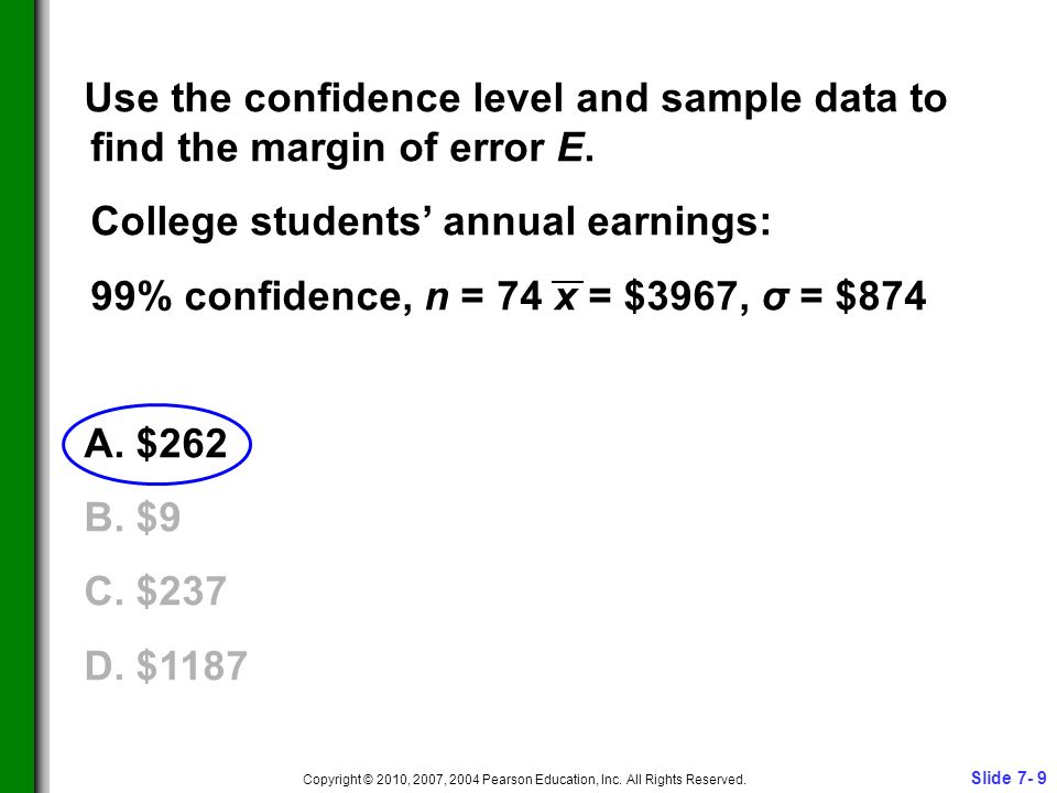 Slide 7- 9 Copyright © 2010, 2007, 2004 Pearson Education, Inc. All Rights Reserved. Use the confidence level and sample data to find the margin of er
