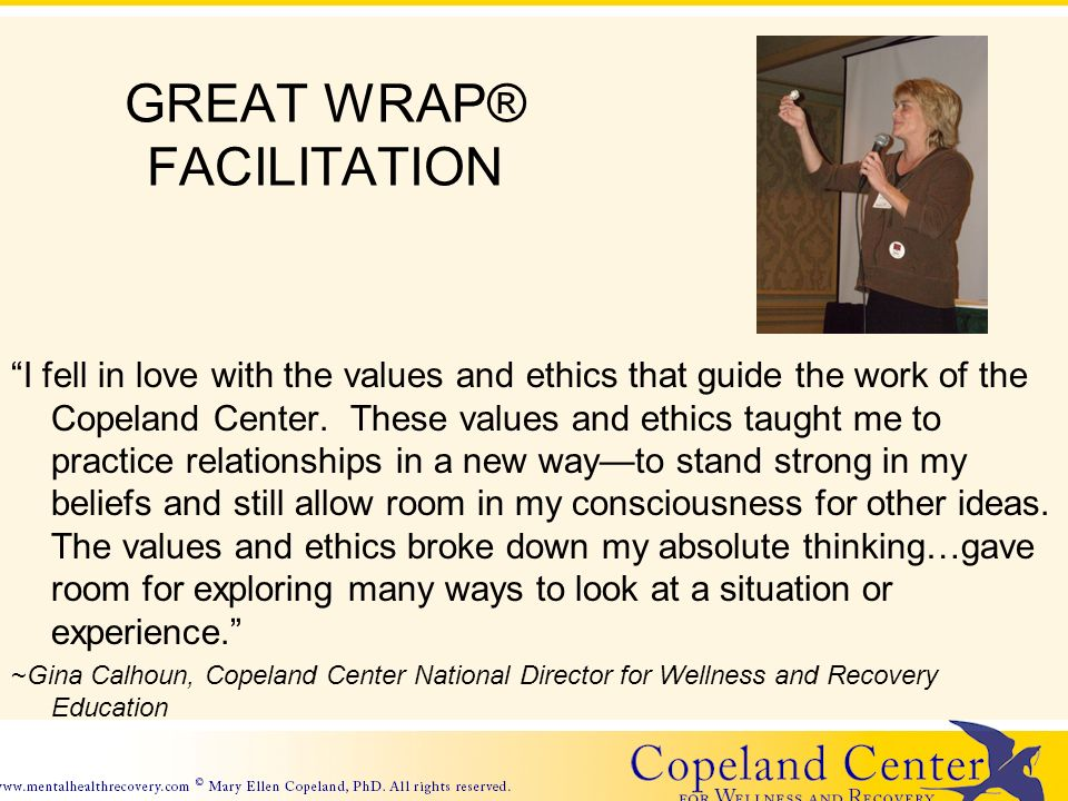 GREAT WRAP® FACILITATION I fell in love with the values and ethics that guide the work of the Copeland Center.