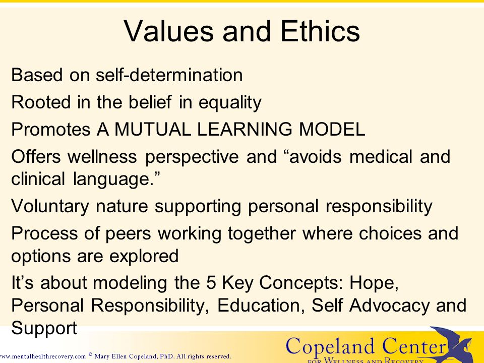 Values and Ethics Based on self-determination Rooted in the belief in equality Promotes A MUTUAL LEARNING MODEL Offers wellness perspective and avoids medical and clinical language.
