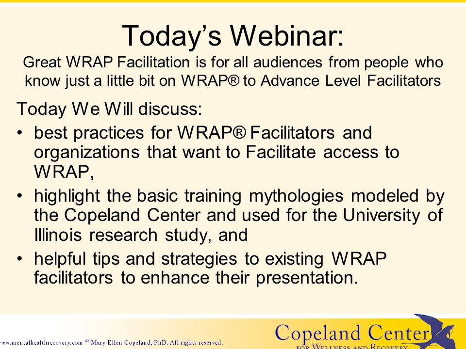 Todays Webinar: Great WRAP Facilitation is for all audiences from people who know just a little bit on WRAP® to Advance Level Facilitators Today We Will discuss: best practices for WRAP® Facilitators and organizations that want to Facilitate access to WRAP, highlight the basic training mythologies modeled by the Copeland Center and used for the University of Illinois research study, and helpful tips and strategies to existing WRAP facilitators to enhance their presentation.