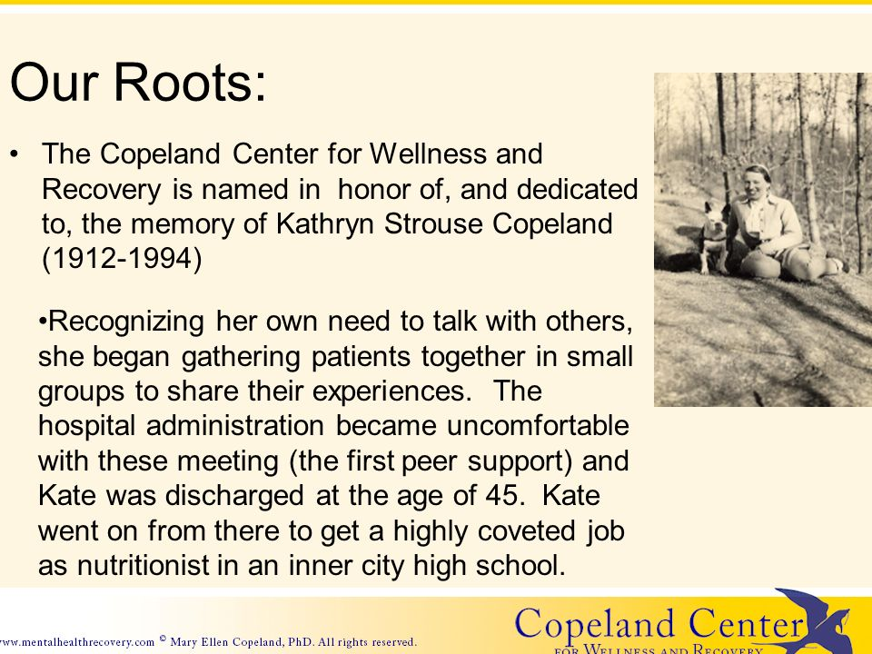 Our Roots: The Copeland Center for Wellness and Recovery is named in honor of, and dedicated to, the memory of Kathryn Strouse Copeland (1912-1994) Recognizing her own need to talk with others, she began gathering patients together in small groups to share their experiences.