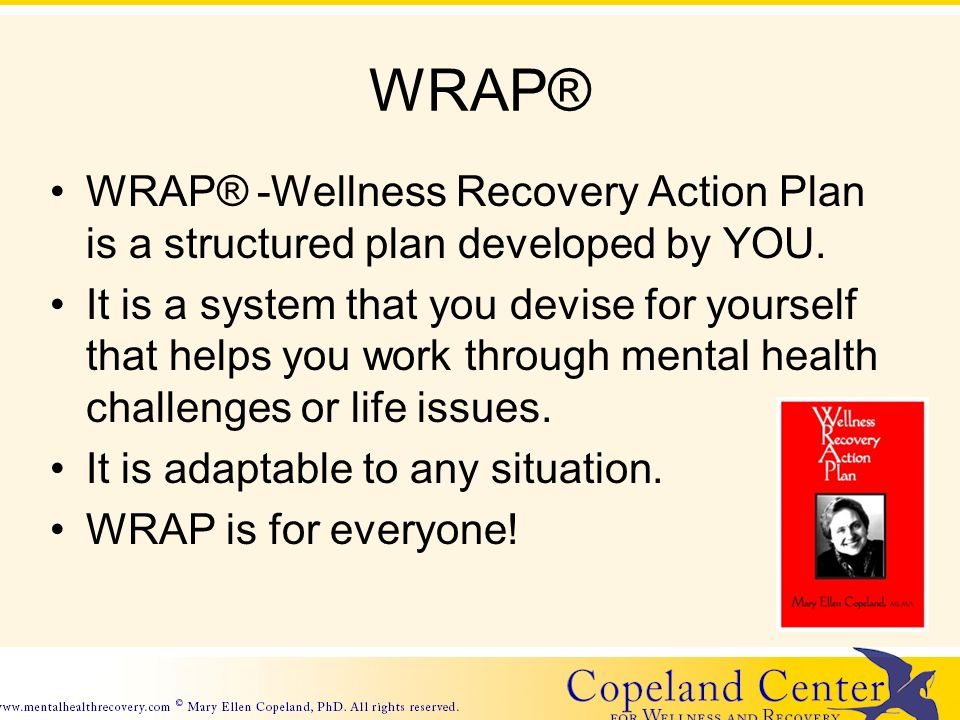 WRAP® WRAP® -Wellness Recovery Action Plan is a structured plan developed by YOU.