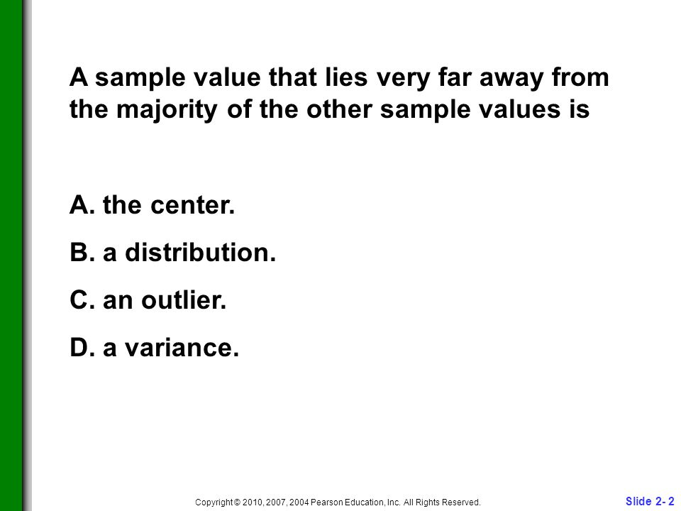 Slide 2- 2 Copyright © 2010, 2007, 2004 Pearson Education, Inc. All Rights Reserved. A sample value that lies very far away from the majority of the o