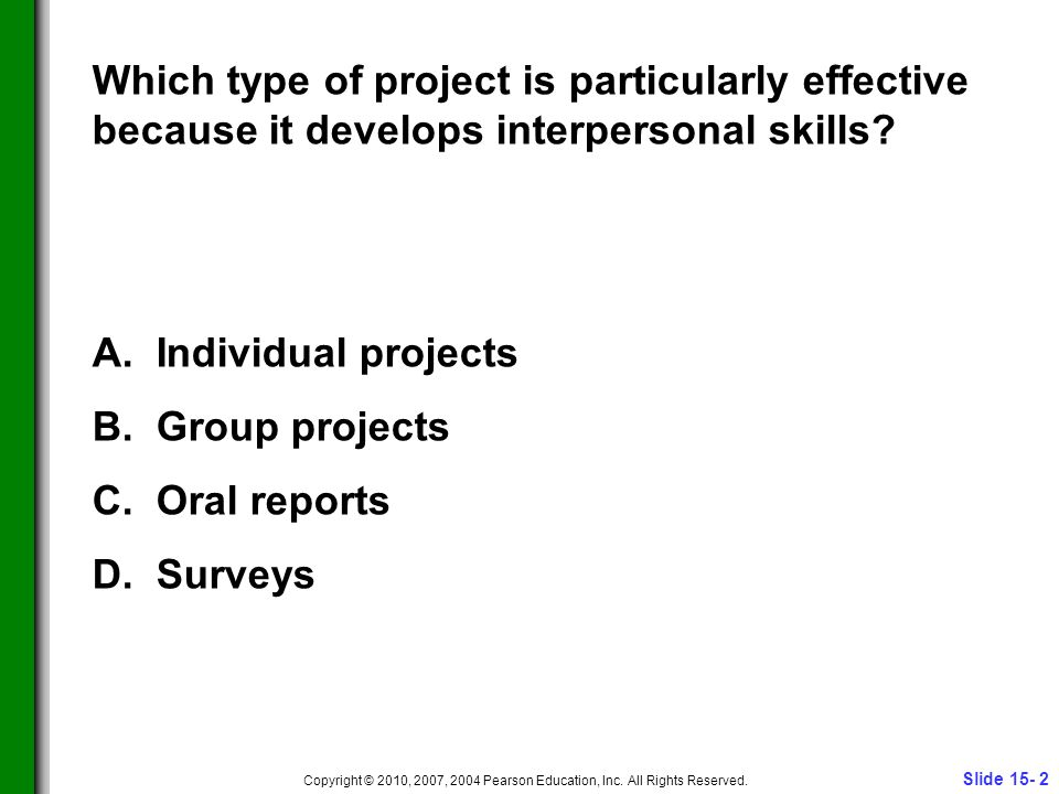 Slide 15- 2 Copyright © 2010, 2007, 2004 Pearson Education, Inc. All Rights Reserved. Which type of project is particularly effective because it devel