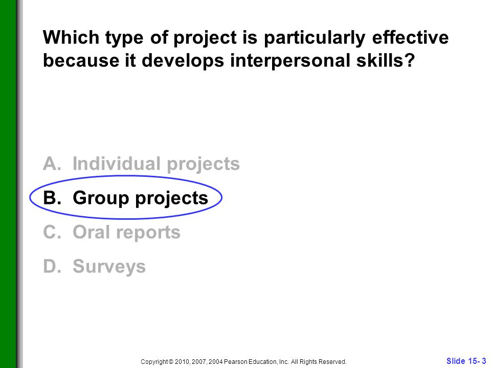 Slide 15- 3 Copyright © 2010, 2007, 2004 Pearson Education, Inc. All Rights Reserved. Which type of project is particularly effective because it devel