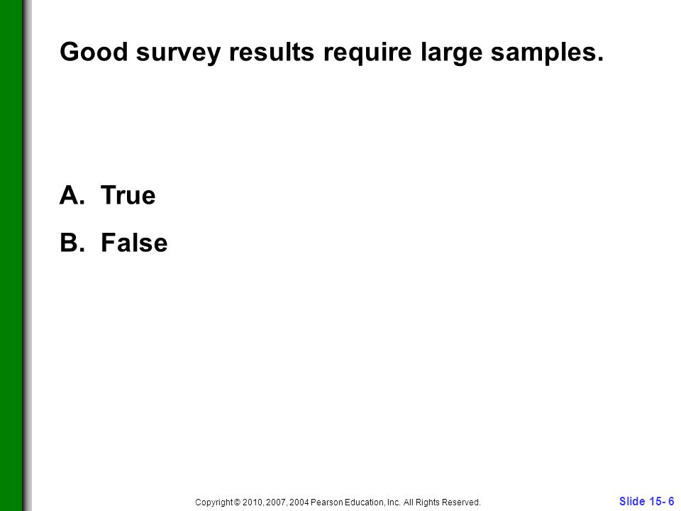 Slide 15- 6 Copyright © 2010, 2007, 2004 Pearson Education, Inc. All Rights Reserved. Good survey results require large samples. A. True B. False
