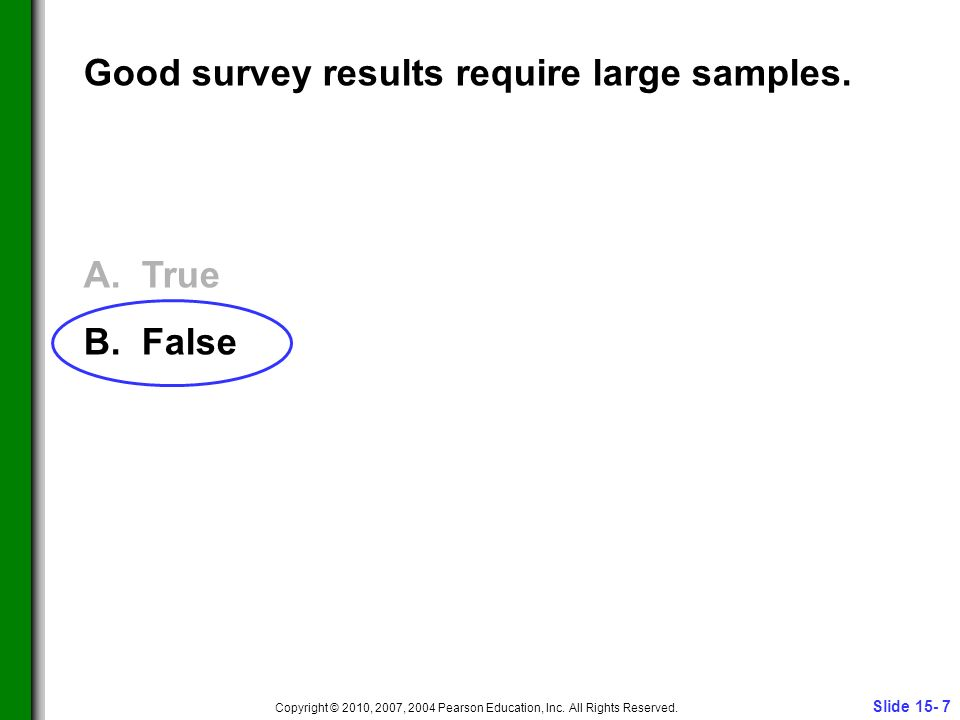 Slide 15- 7 Copyright © 2010, 2007, 2004 Pearson Education, Inc. All Rights Reserved. Good survey results require large samples. A. True B. False