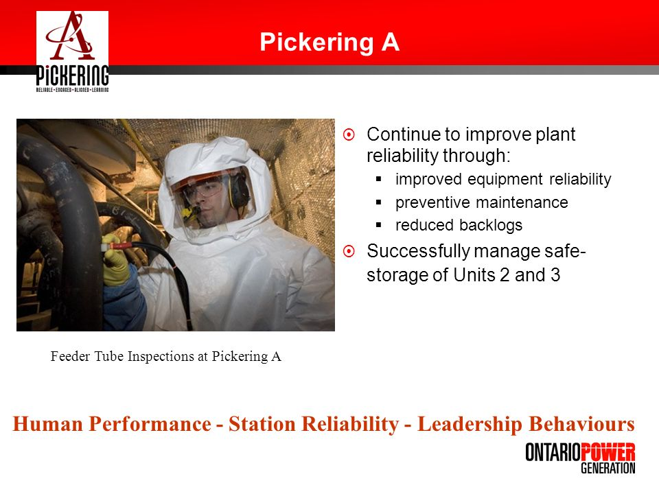 Pickering A Continue to improve plant reliability through: improved equipment reliability preventive maintenance reduced backlogs Successfully manage