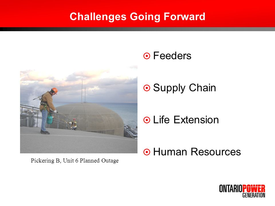 Challenges Going Forward Feeders Supply Chain Life Extension Human Resources Pickering B, Unit 6 Planned Outage
