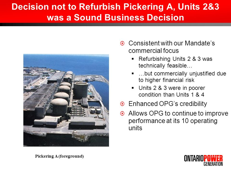 Decision not to Refurbish Pickering A, Units 2&3 was a Sound Business Decision Consistent with our Mandates commercial focus Refurbishing Units 2 & 3