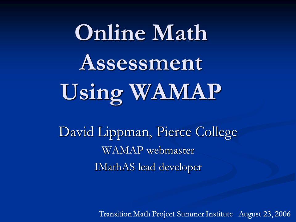 Online Math Assessment Using WAMAP David Lippman, Pierce College WAMAP webmaster IMathAS lead developer Transition Math Project Summer Institute Augus