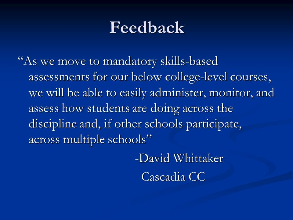 Feedback As we move to mandatory skills-based assessments for our below college-level courses, we will be able to easily administer, monitor, and assess how students are doing across the discipline and, if other schools participate, across multiple schools -David Whittaker Cascadia CC Cascadia CC