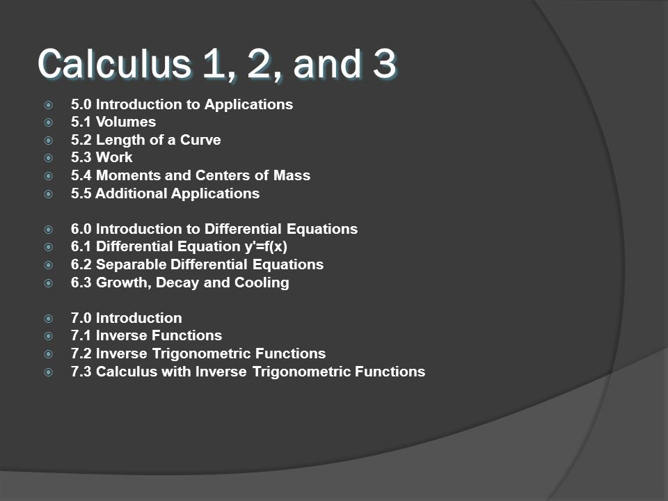 Calculus 1, 2, and 3 5.0 Introduction to Applications 5.1 Volumes 5.2 Length of a Curve 5.3 Work 5.4 Moments and Centers of Mass 5.5 Additional Applications 6.0 Introduction to Differential Equations 6.1 Differential Equation y =f(x) 6.2 Separable Differential Equations 6.3 Growth, Decay and Cooling 7.0 Introduction 7.1 Inverse Functions 7.2 Inverse Trigonometric Functions 7.3 Calculus with Inverse Trigonometric Functions