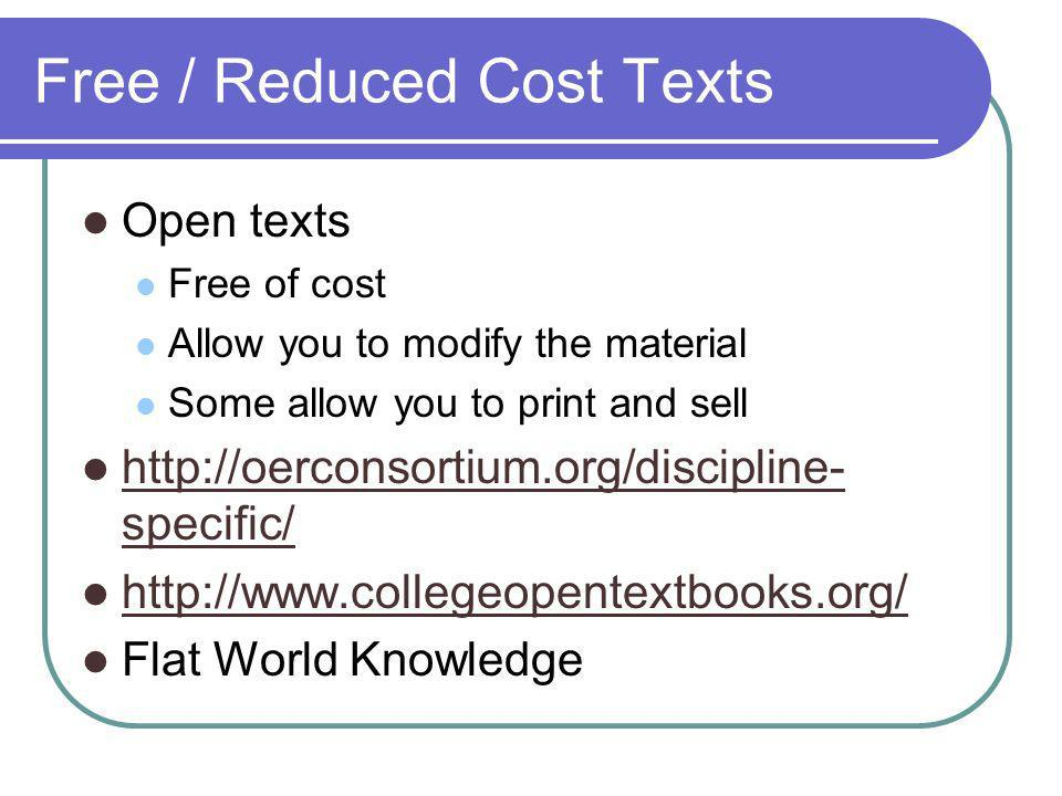 Free / Reduced Cost Texts Open texts Free of cost Allow you to modify the material Some allow you to print and sell http://oerconsortium.org/discipline- specific/ http://oerconsortium.org/discipline- specific/ http://www.collegeopentextbooks.org/ Flat World Knowledge