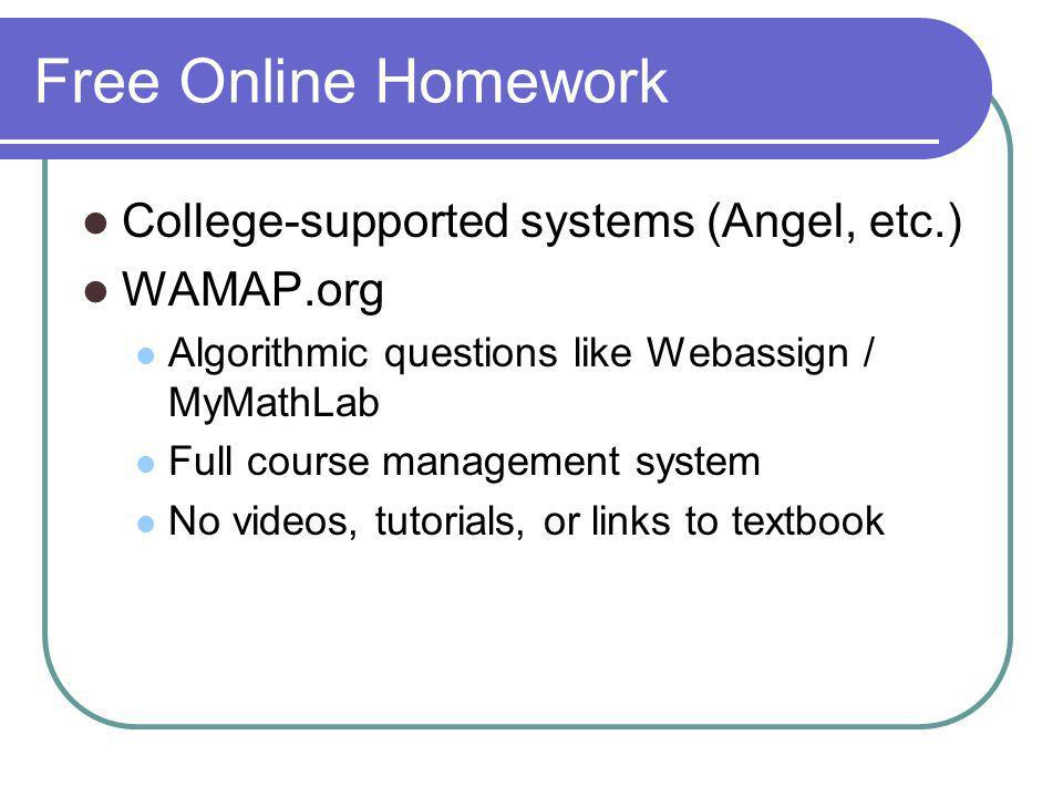 Free Online Homework College-supported systems (Angel, etc.) WAMAP.org Algorithmic questions like Webassign / MyMathLab Full course management system No videos, tutorials, or links to textbook