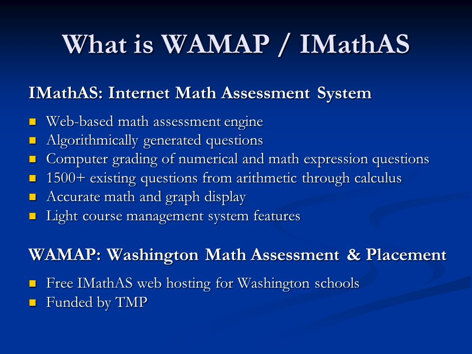 What is WAMAP / IMathAS IMathAS: Internet Math Assessment System Web-based math assessment engine Web-based math assessment engine Algorithmically generated questions Algorithmically generated questions Computer grading of numerical and math expression questions Computer grading of numerical and math expression questions 1500+ existing questions from arithmetic through calculus 1500+ existing questions from arithmetic through calculus Accurate math and graph display Accurate math and graph display Light course management system features Light course management system features WAMAP: Washington Math Assessment & Placement Free IMathAS web hosting for Washington schools Free IMathAS web hosting for Washington schools Funded by TMP Funded by TMP